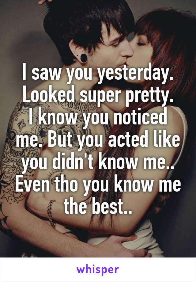 I saw you yesterday. Looked super pretty. I know you noticed me. But you acted like you didn't know me.. Even tho you know me the best..