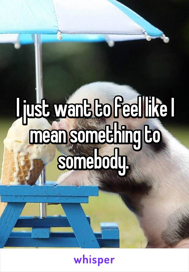 I just want to feel like I mean something to somebody.