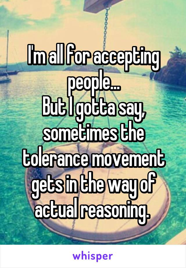 I'm all for accepting people... But I gotta say, sometimes the tolerance movement gets in the way of actual reasoning.