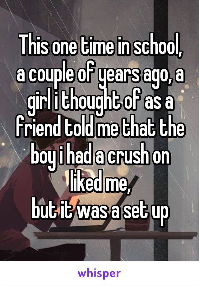 This one time in school, a couple of years ago, a girl i thought of as a friend told me that the boy i had a crush on liked me,  but it was a set up