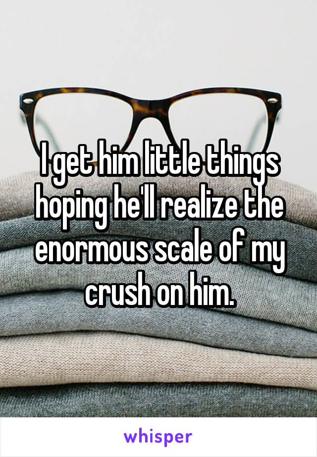 I get him little things hoping he'll realize the enormous scale of my crush on him.
