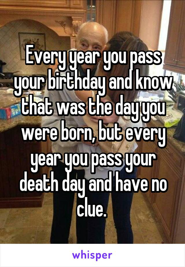 Every year you pass your birthday and know that was the day you were born, but every year you pass your death day and have no clue.