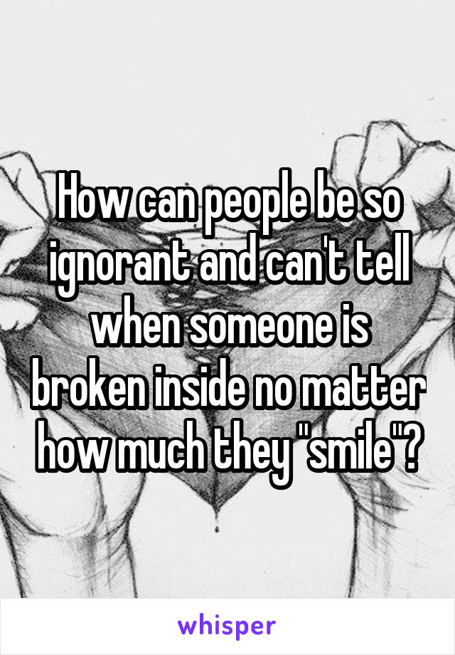"""How can people be so ignorant and can't tell when someone is broken inside no matter how much they """"smile""""?"""
