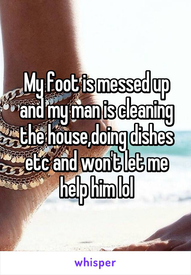My foot is messed up and my man is cleaning the house,doing dishes etc and won't let me help him lol