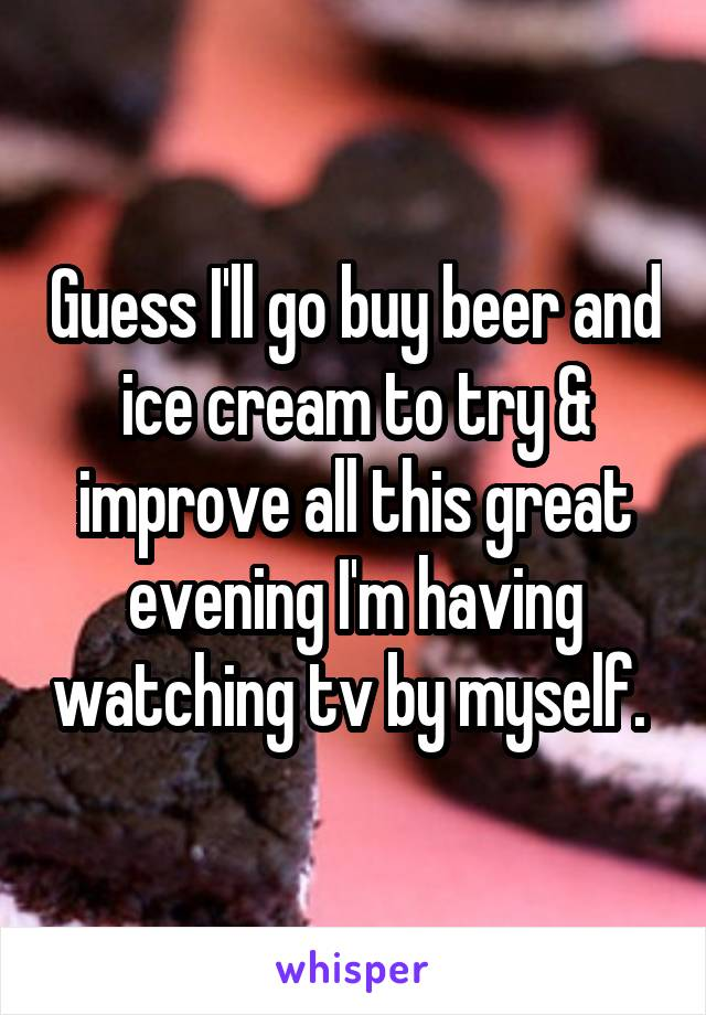 Guess I'll go buy beer and ice cream to try & improve all this great evening I'm having watching tv by myself.