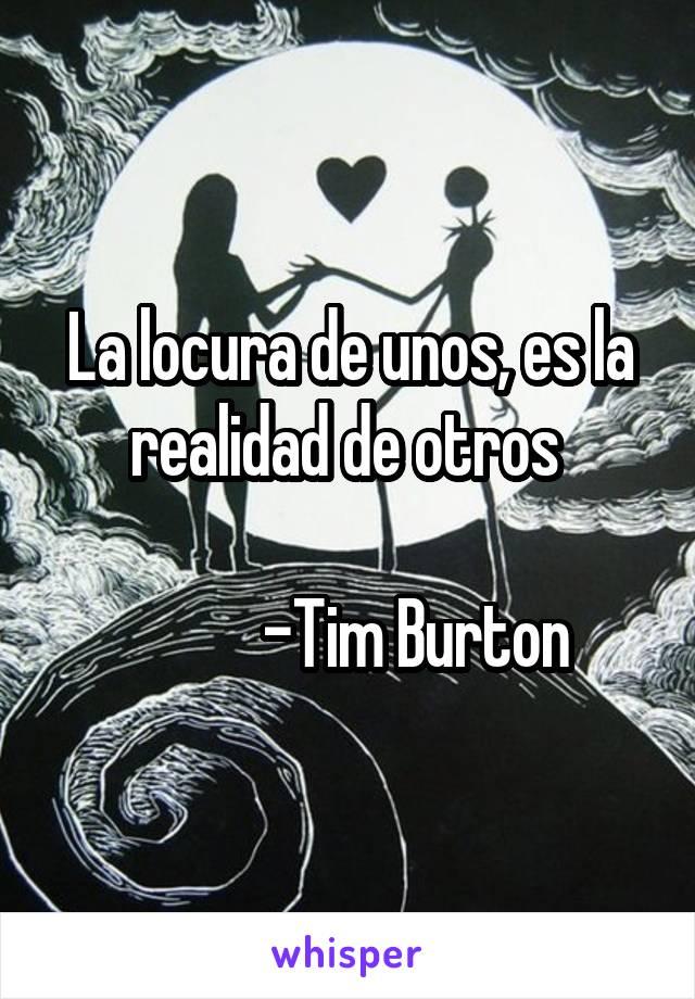 La locura de unos, es la realidad de otros             -Tim Burton