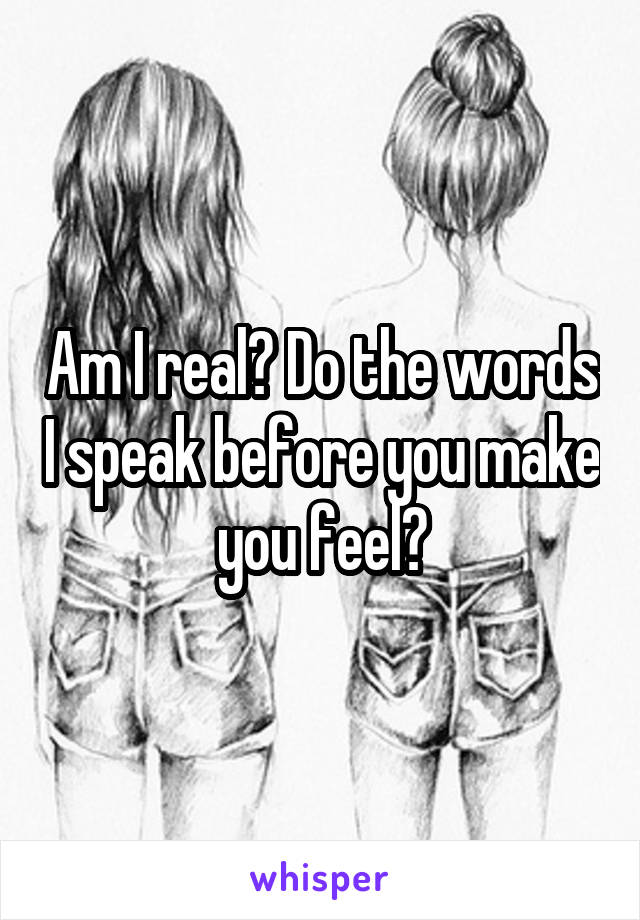 Am I real? Do the words I speak before you make you feel?