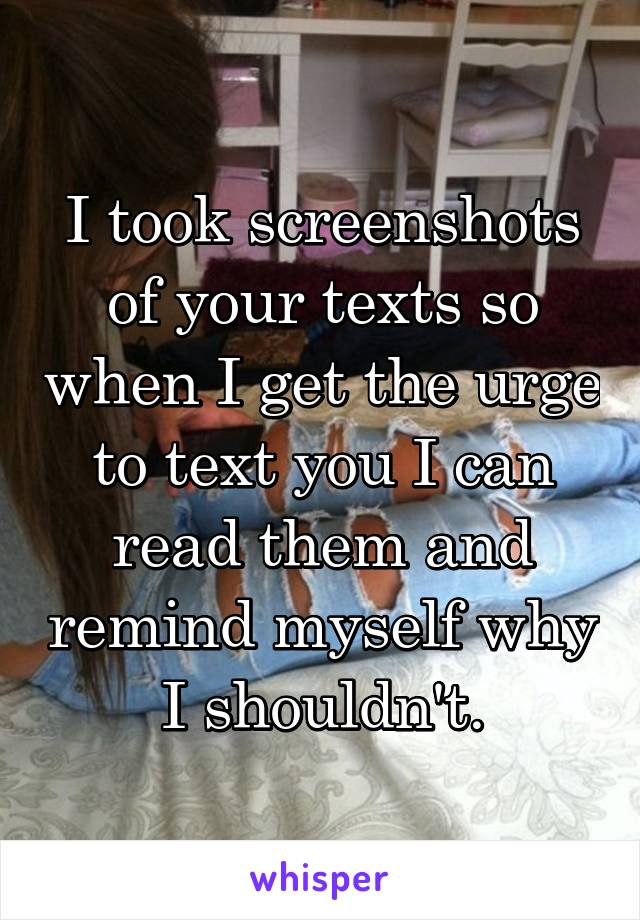 I took screenshots of your texts so when I get the urge to text you I can read them and remind myself why I shouldn't.