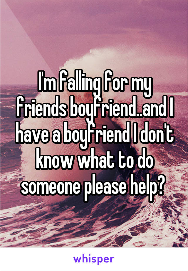 I'm falling for my friends boyfriend..and I have a boyfriend I don't know what to do someone please help?