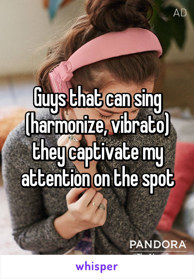 Guys that can sing (harmonize, vibrato) they captivate my attention on the spot