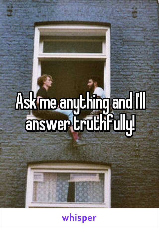 Ask me anything and I'll answer truthfully!