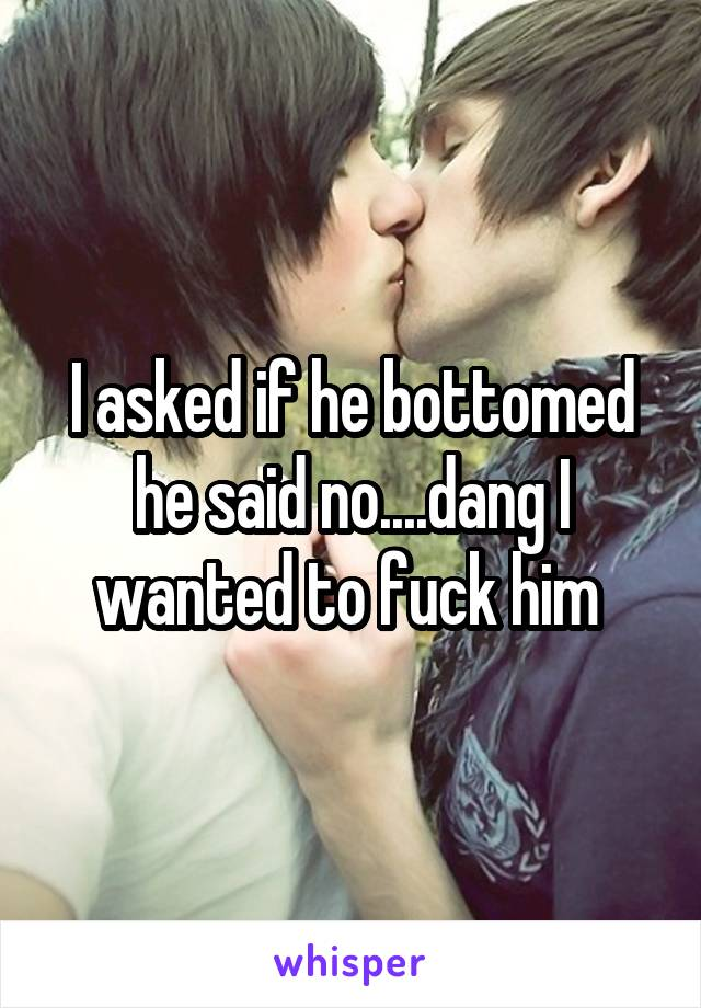 I asked if he bottomed he said no....dang I wanted to fuck him