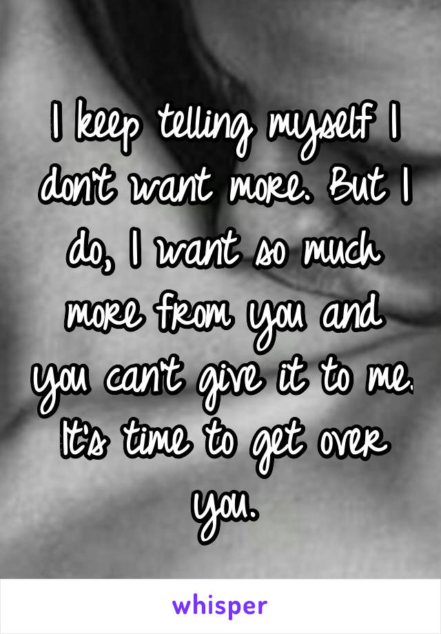 I keep telling myself I don't want more. But I do, I want so much more from you and you can't give it to me. It's time to get over you.