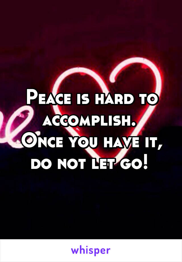 Peace is hard to accomplish.  Once you have it, do not let go!