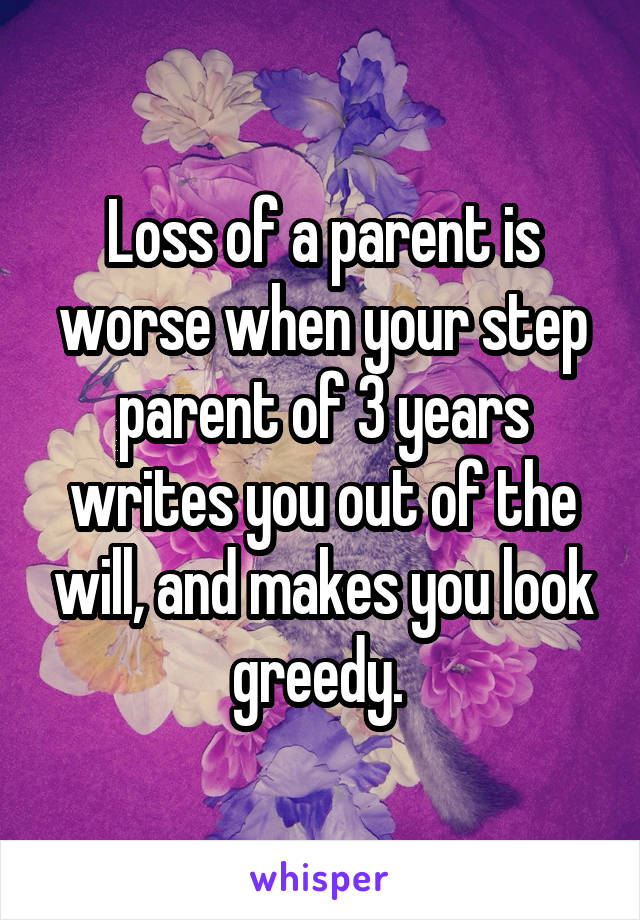 Loss of a parent is worse when your step parent of 3 years writes you out of the will, and makes you look greedy.