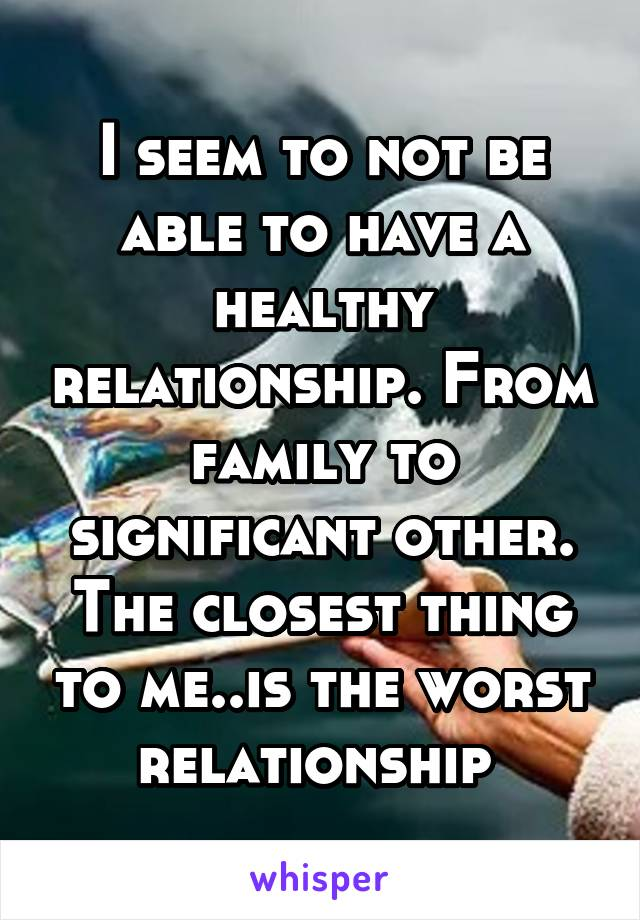I seem to not be able to have a healthy relationship. From family to significant other. The closest thing to me..is the worst relationship