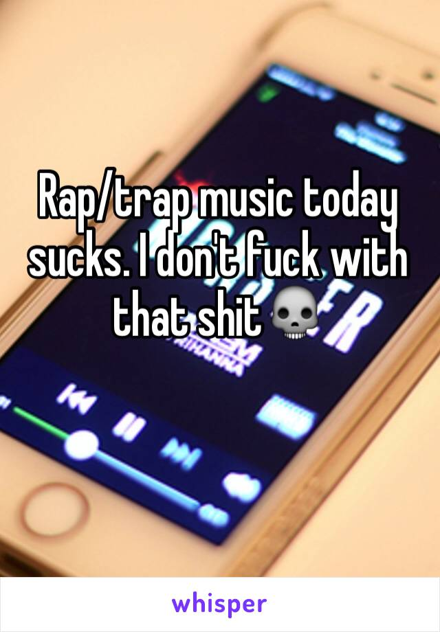 Rap/trap music today sucks. I don't fuck with that shit💀