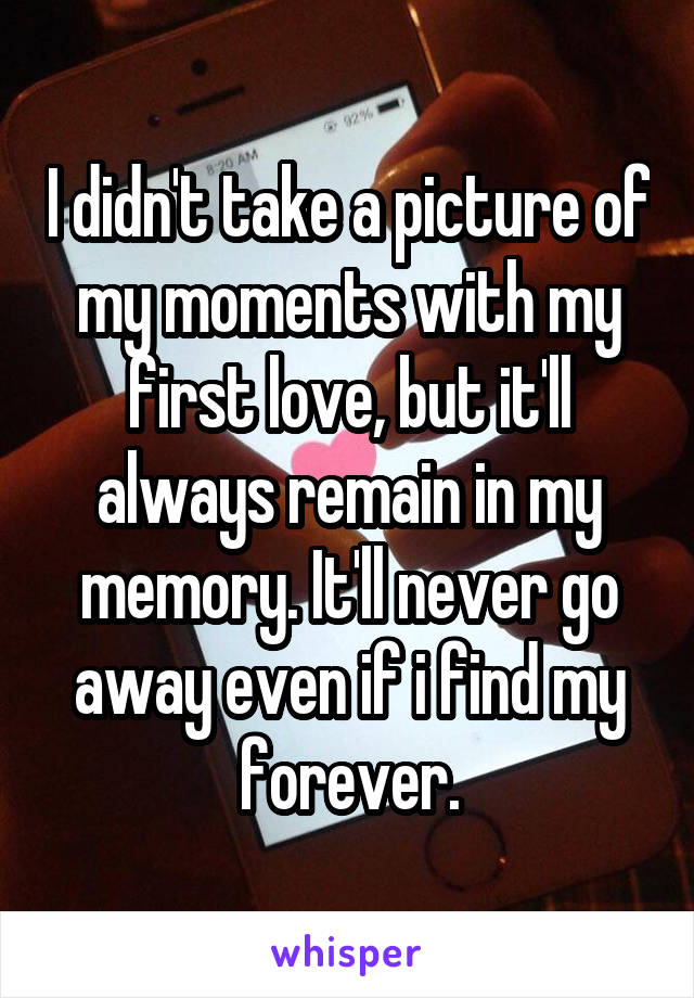 I didn't take a picture of my moments with my first love, but it'll always remain in my memory. It'll never go away even if i find my forever.