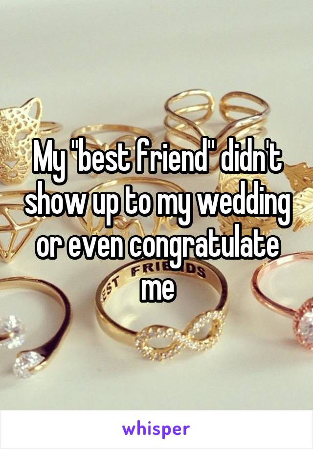 "My ""best friend"" didn't show up to my wedding or even congratulate me"