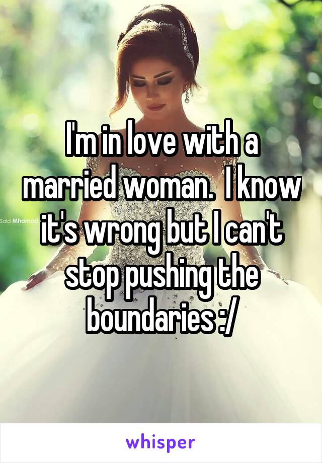 I'm in love with a married woman.  I know it's wrong but I can't stop pushing the boundaries :/