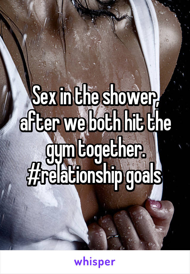 Sex in the shower, after we both hit the gym together. #relationship goals