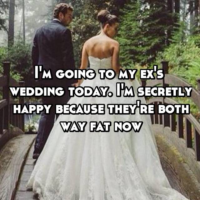 I'm going to my ex's  wedding today. I'm secretly happy because they're both way fat now