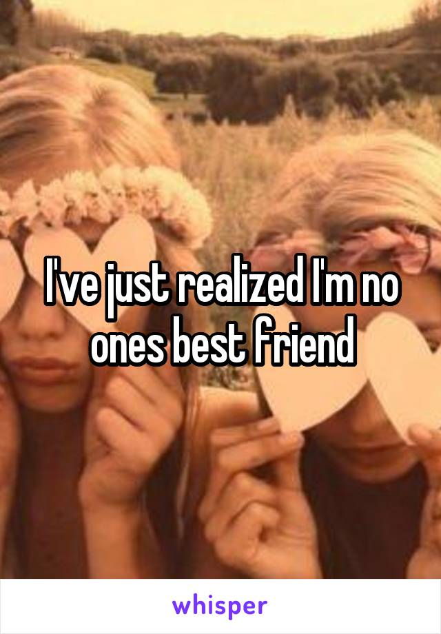 I've just realized I'm no ones best friend