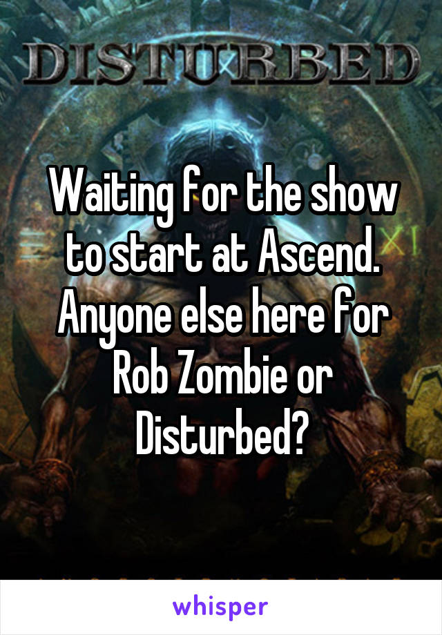 Waiting for the show to start at Ascend. Anyone else here for Rob Zombie or Disturbed?