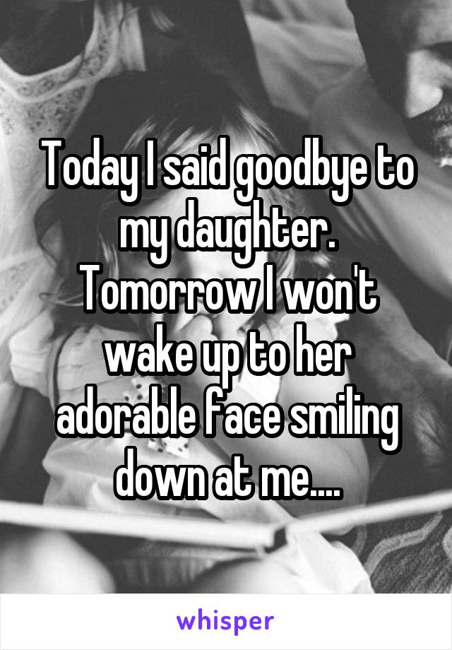 Today I said goodbye to my daughter. Tomorrow I won't wake up to her adorable face smiling down at me....