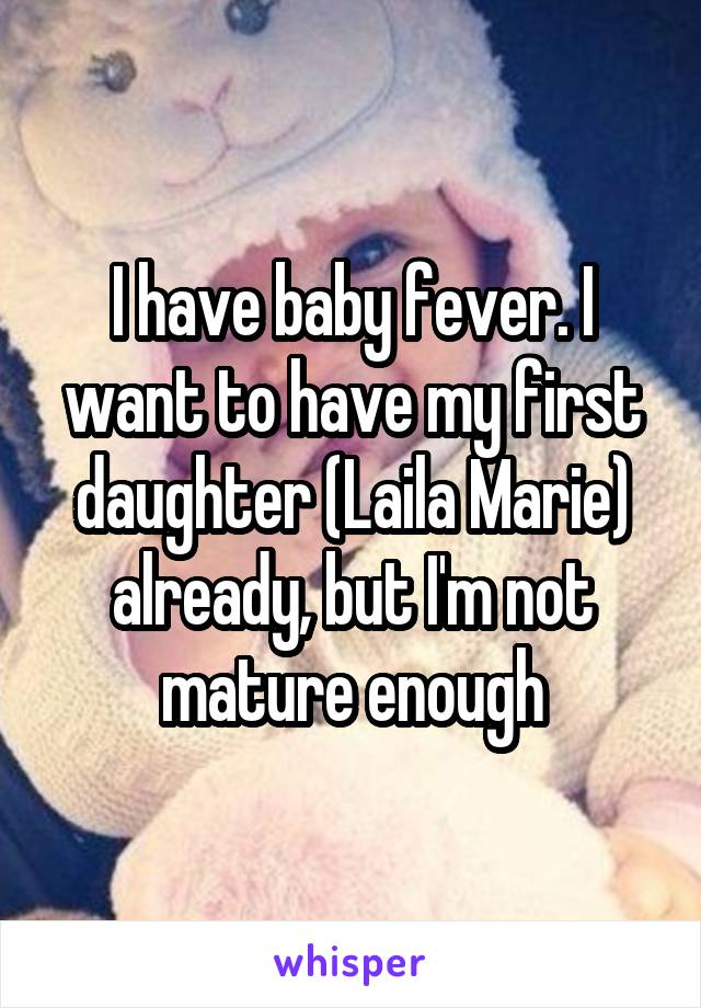 I have baby fever. I want to have my first daughter (Laila Marie) already, but I'm not mature enough