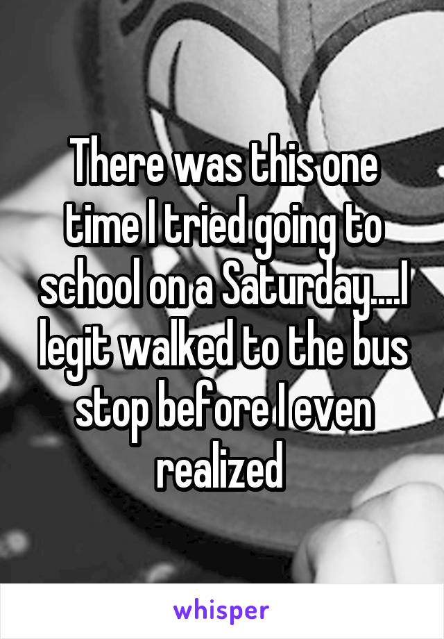 There was this one time I tried going to school on a Saturday....I legit walked to the bus stop before I even realized