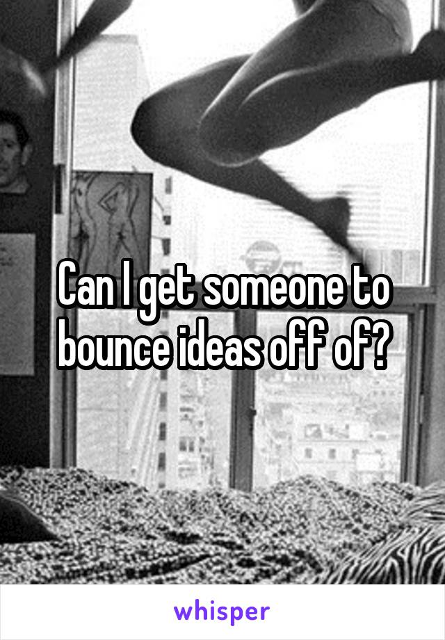 Can I get someone to bounce ideas off of?