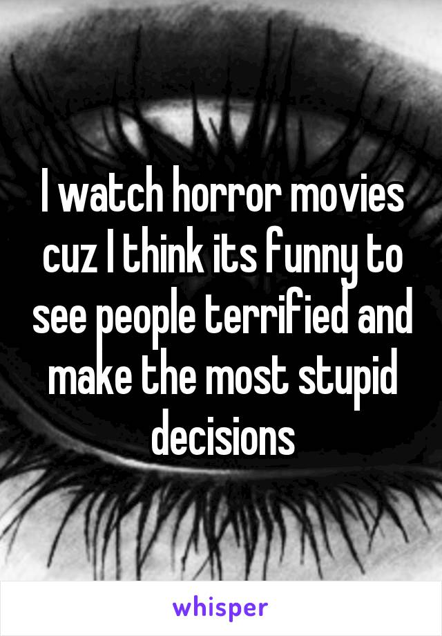 I watch horror movies cuz I think its funny to see people terrified and make the most stupid decisions