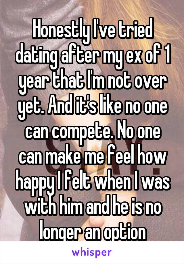 Honestly I've tried dating after my ex of 1 year that I'm not over yet. And it's like no one can compete. No one can make me feel how happy I felt when I was with him and he is no longer an option