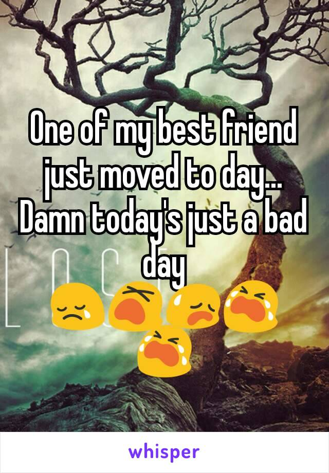 One of my best friend just moved to day... Damn today's just a bad day 😢😵😥😭😭