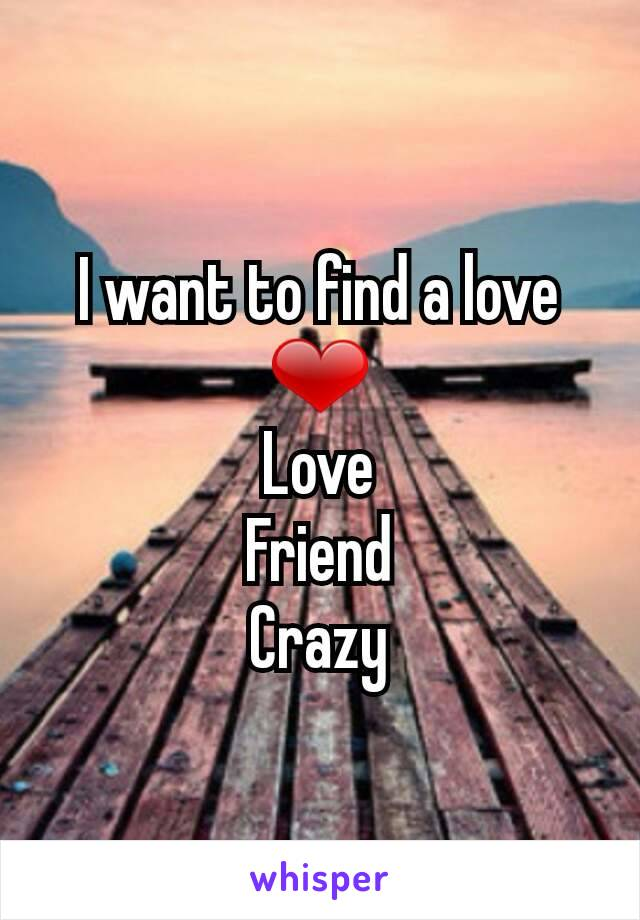I want to find a love ❤ Love Friend Crazy