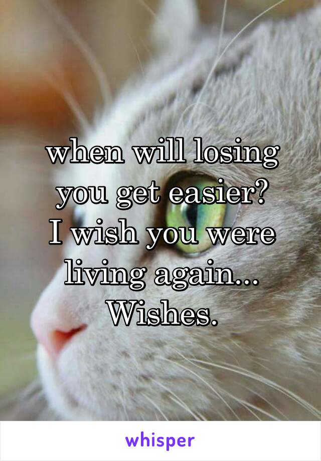 when will losing you get easier? I wish you were living again... Wishes.