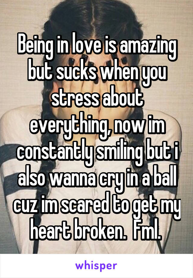 Being in love is amazing but sucks when you stress about everything, now im constantly smiling but i also wanna cry in a ball cuz im scared to get my heart broken.  Fml.