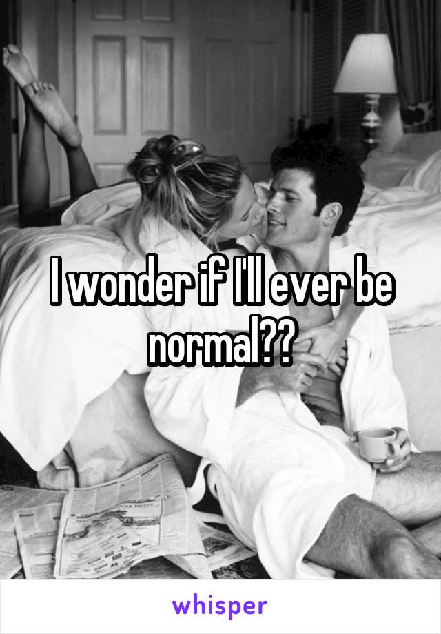I wonder if I'll ever be normal??