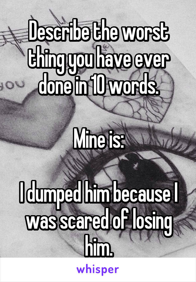 Describe the worst thing you have ever done in 10 words.  Mine is:  I dumped him because I was scared of losing him.