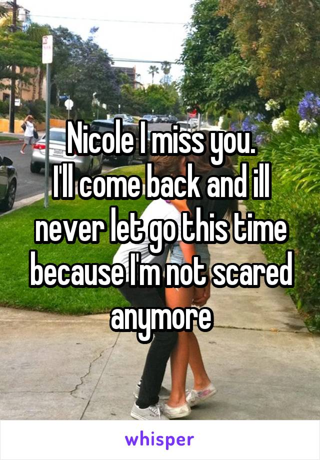 Nicole I miss you. I'll come back and ill never let go this time because I'm not scared anymore