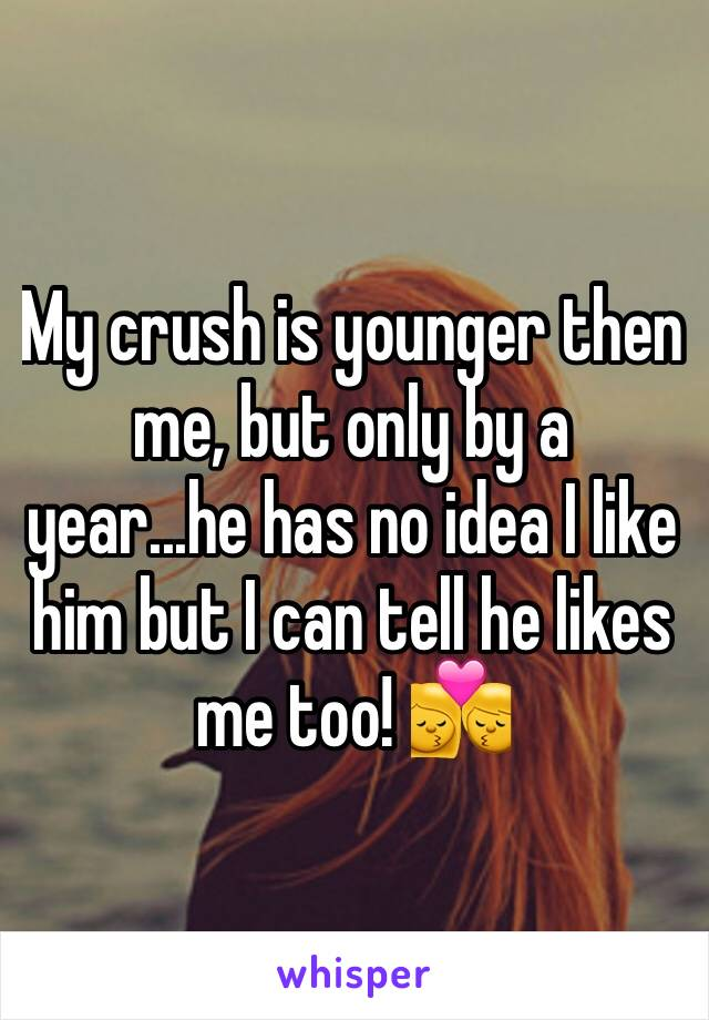 My crush is younger then me, but only by a year...he has no idea I like him but I can tell he likes me too! 💏