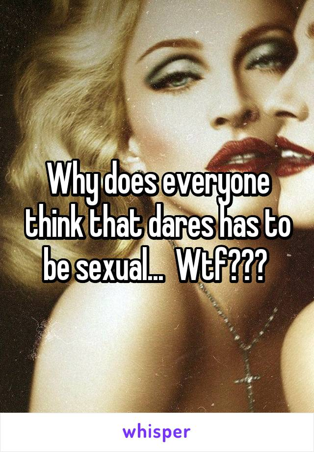 Why does everyone think that dares has to be sexual...  Wtf???