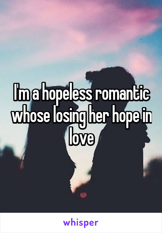 I'm a hopeless romantic whose losing her hope in love