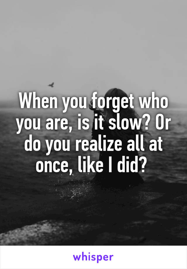 When you forget who you are, is it slow? Or do you realize all at once, like I did?