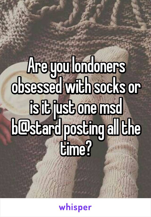 Are you londoners obsessed with socks or is it just one msd b@stard posting all the time?