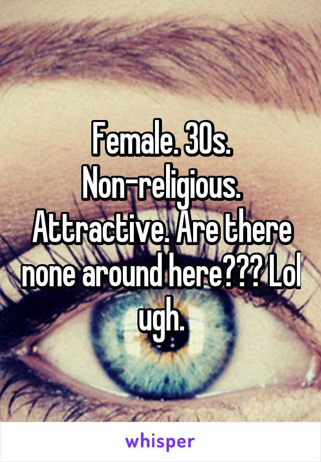 Female. 30s. Non-religious. Attractive. Are there none around here??? Lol ugh.