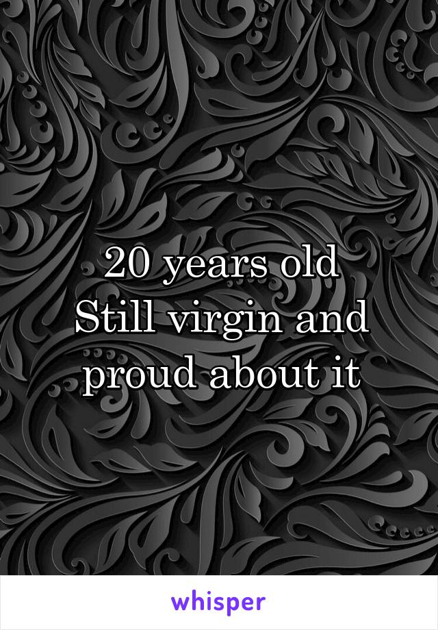 20 years old Still virgin and proud about it