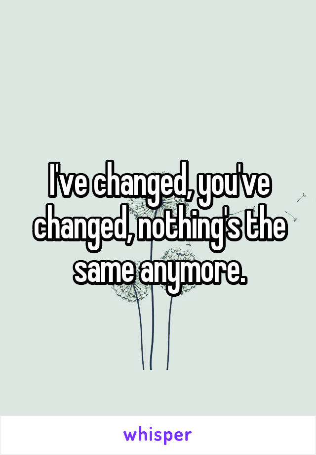 I've changed, you've changed, nothing's the same anymore.