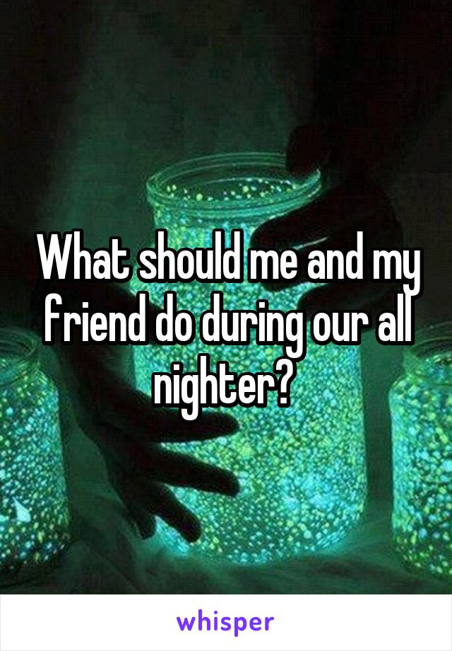 What should me and my friend do during our all nighter?